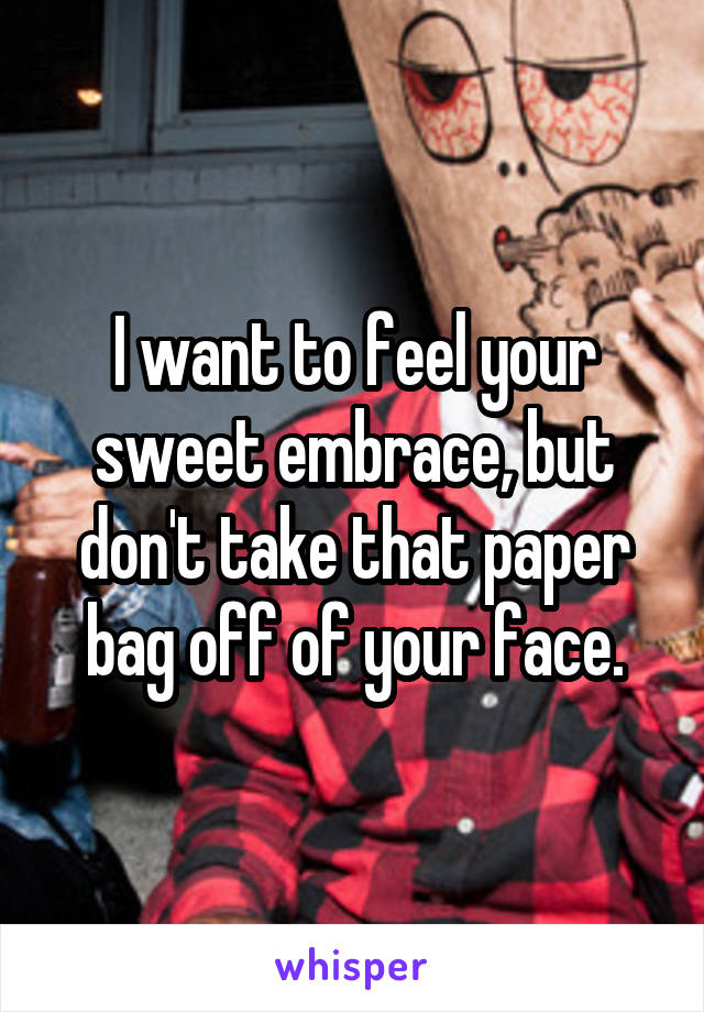 I want to feel your sweet embrace, but don't take that paper bag off of your face.