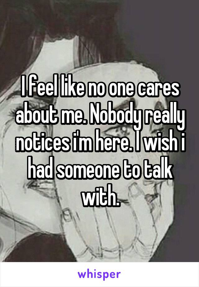 I feel like no one cares about me. Nobody really notices i'm here. I wish i had someone to talk with.