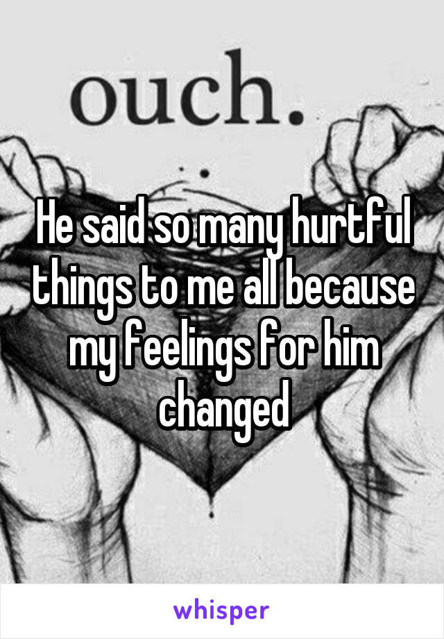 He said so many hurtful things to me all because my feelings for him changed