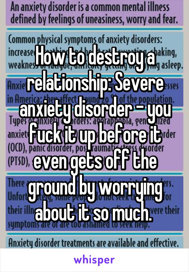 How to destroy a relationship: Severe anxiety disorder - you fuck it up before it even gets off the ground by worrying about it so much.