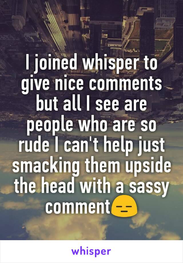 I joined whisper to give nice comments but all I see are people who are so rude I can't help just smacking them upside the head with a sassy comment😑