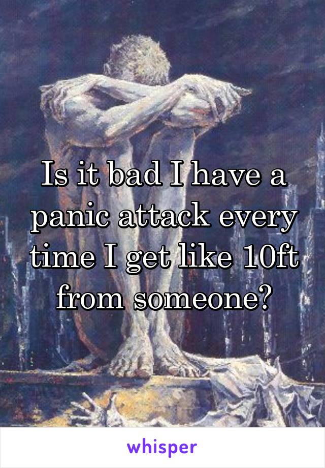 Is it bad I have a panic attack every time I get like 10ft from someone?