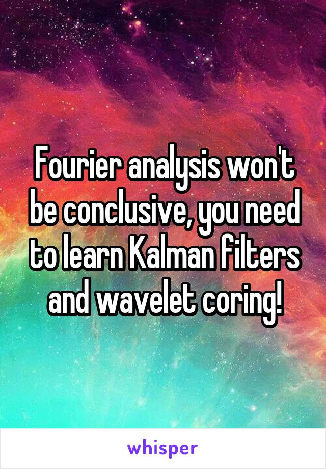 Fourier analysis won't be conclusive, you need to learn Kalman filters and wavelet coring!