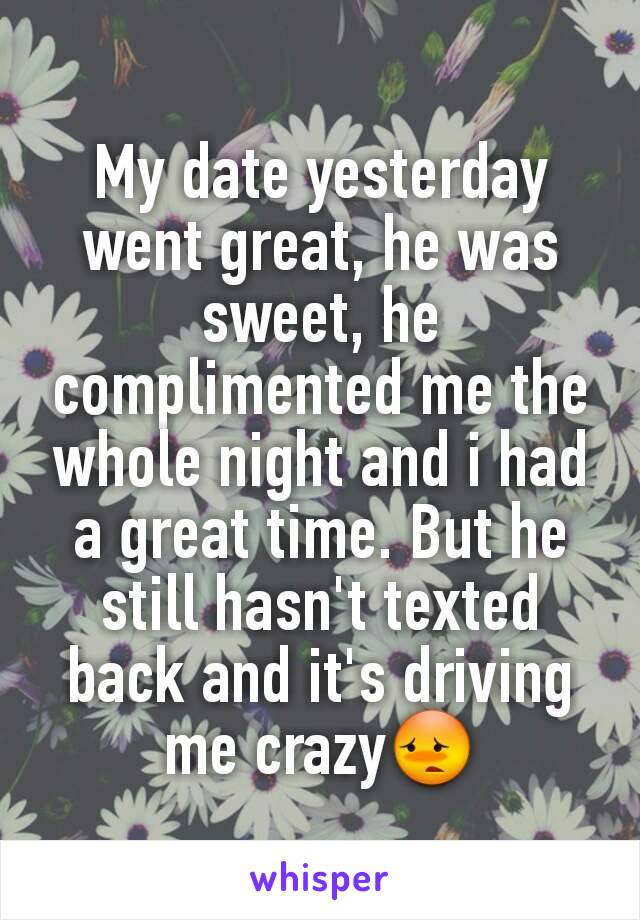 My date yesterday went great, he was sweet, he complimented me the whole night and i had a great time. But he still hasn't texted back and it's driving me crazy😳