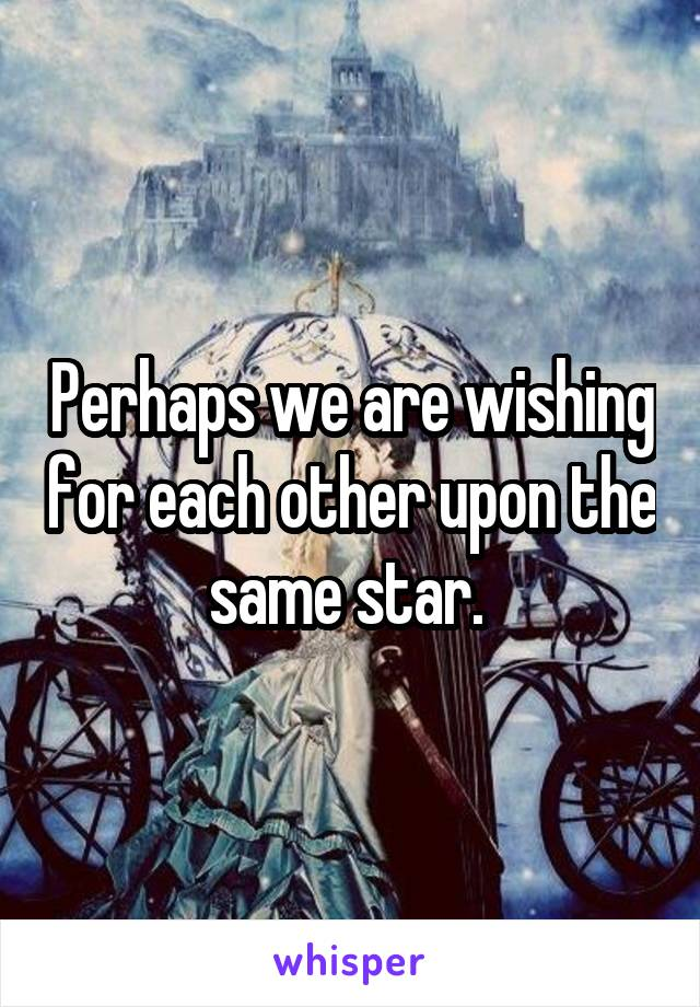Perhaps we are wishing for each other upon the same star.