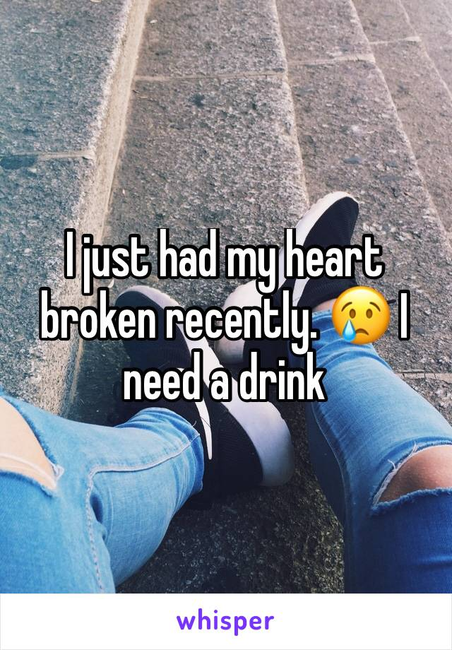 I just had my heart broken recently. 😢 I need a drink