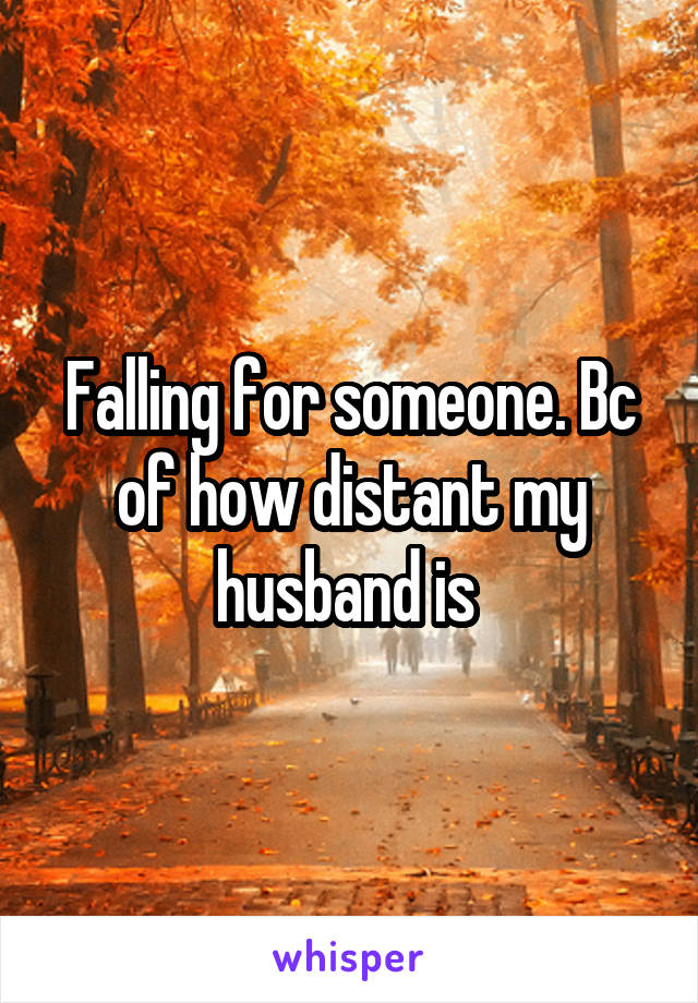 Falling for someone. Bc of how distant my husband is