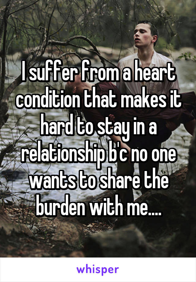 I suffer from a heart condition that makes it hard to stay in a relationship b'c no one wants to share the burden with me....
