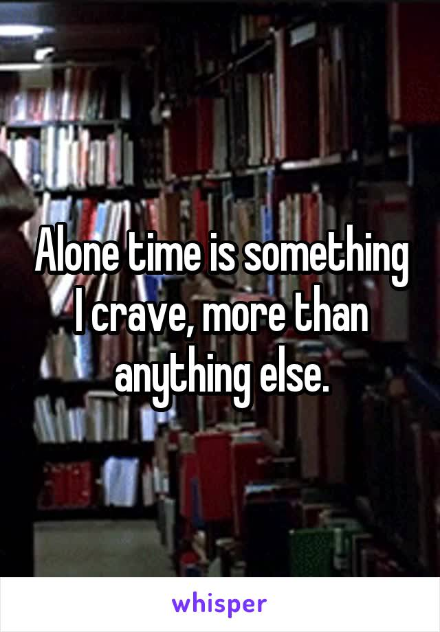 Alone time is something I crave, more than anything else.
