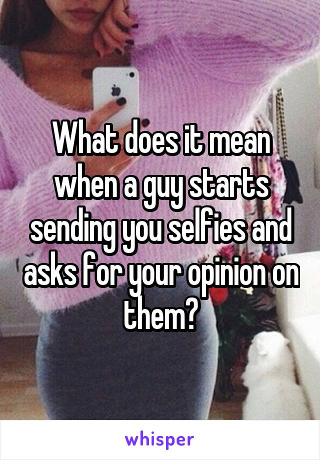 What does it mean when a guy starts sending you selfies and asks for your opinion on them?