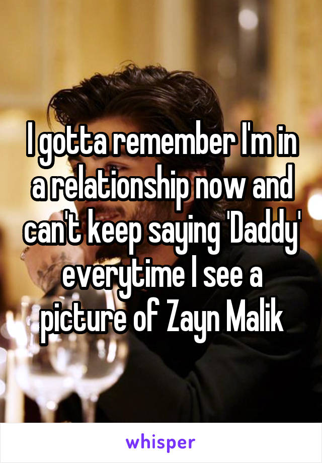 I gotta remember I'm in a relationship now and can't keep saying 'Daddy' everytime I see a picture of Zayn Malik