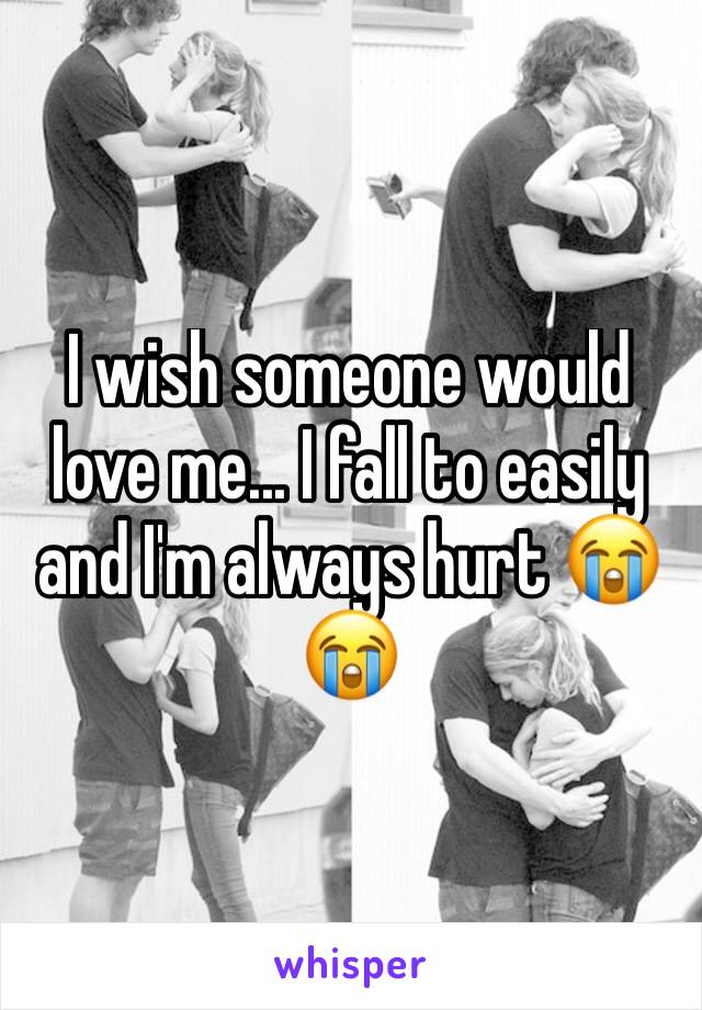 I wish someone would love me... I fall to easily and I'm always hurt 😭😭