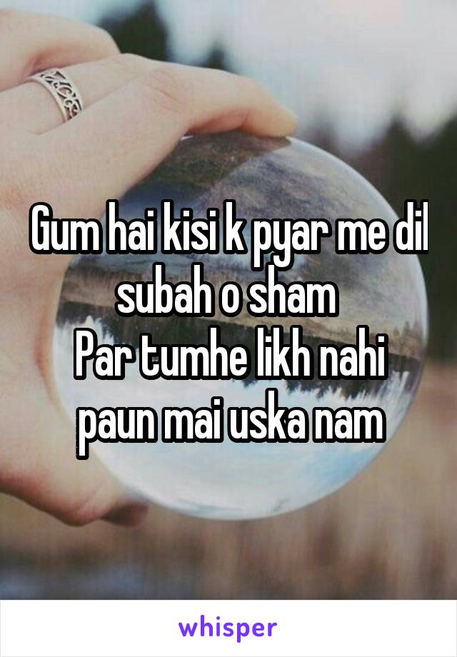 Gum hai kisi k pyar me dil subah o sham  Par tumhe likh nahi paun mai uska nam