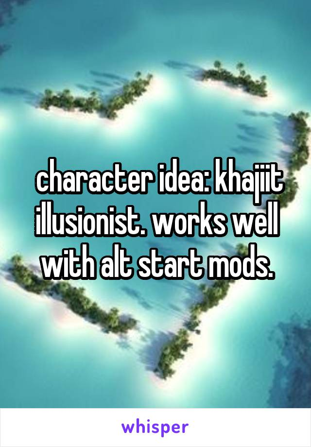 character idea: khajiit illusionist. works well with alt start mods.