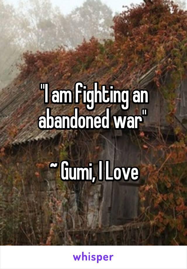 """I am fighting an abandoned war""   ~ Gumi, I Love"