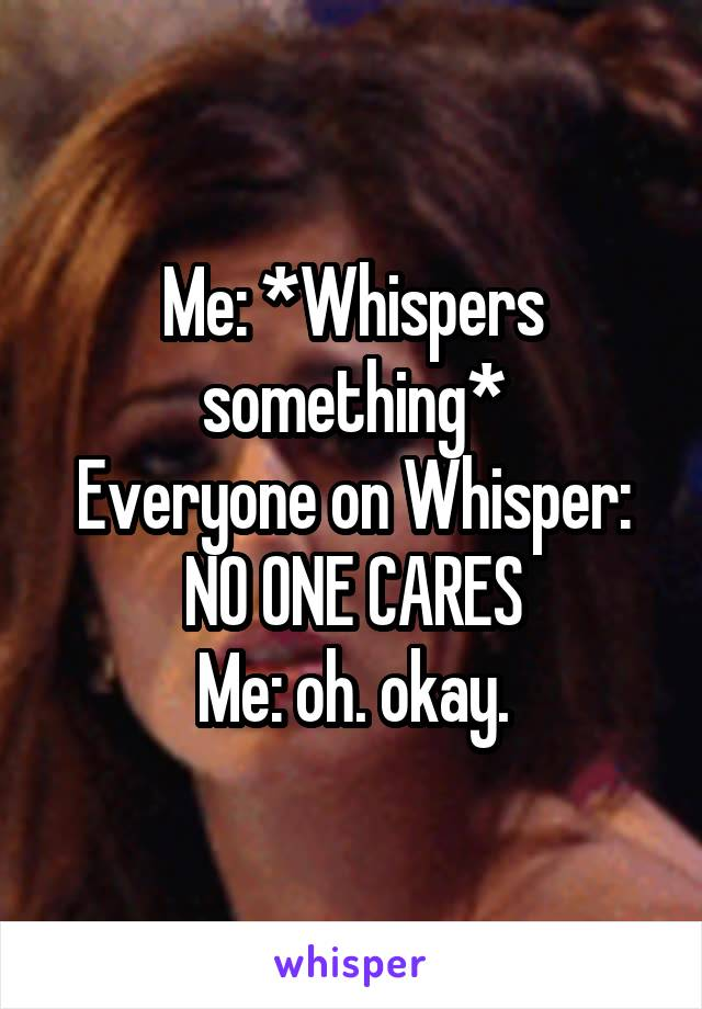 Me: *Whispers something* Everyone on Whisper: NO ONE CARES Me: oh. okay.