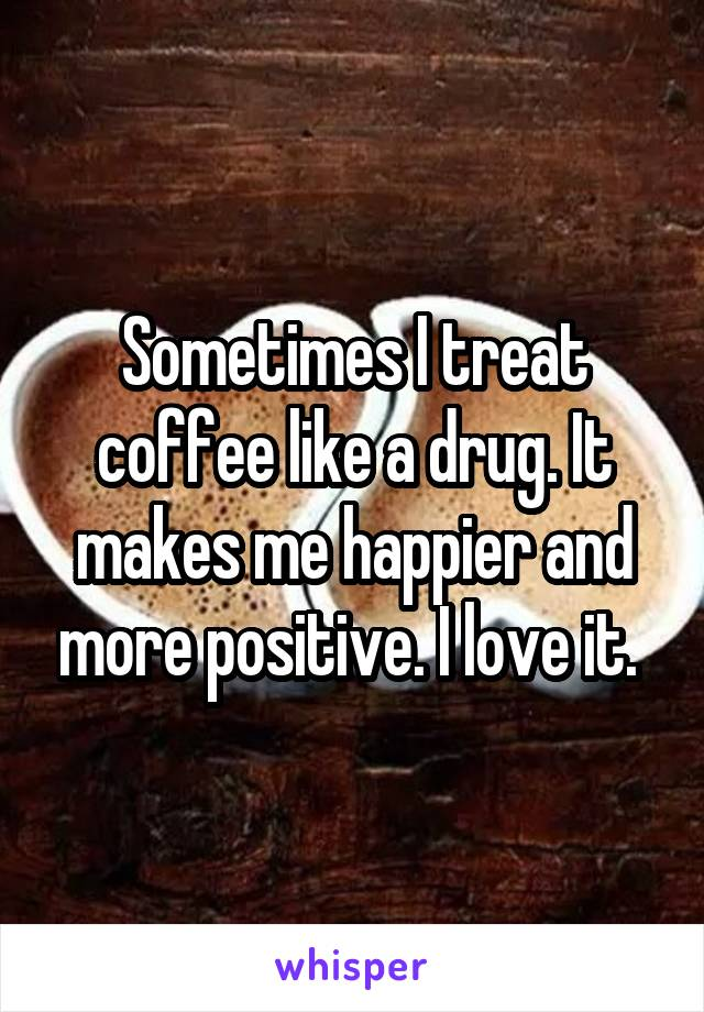 Sometimes I treat coffee like a drug. It makes me happier and more positive. I love it.