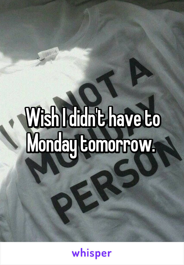 Wish I didn't have to Monday tomorrow.