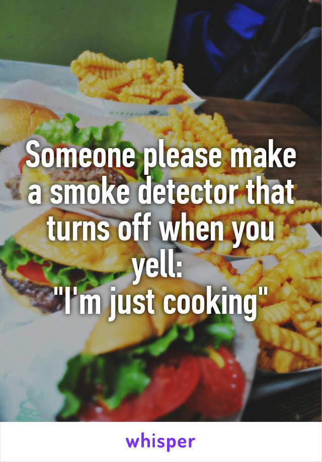 """Someone please make a smoke detector that turns off when you yell:  """"I'm just cooking"""""""