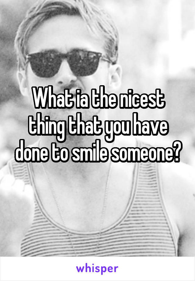 What ia the nicest thing that you have done to smile someone?
