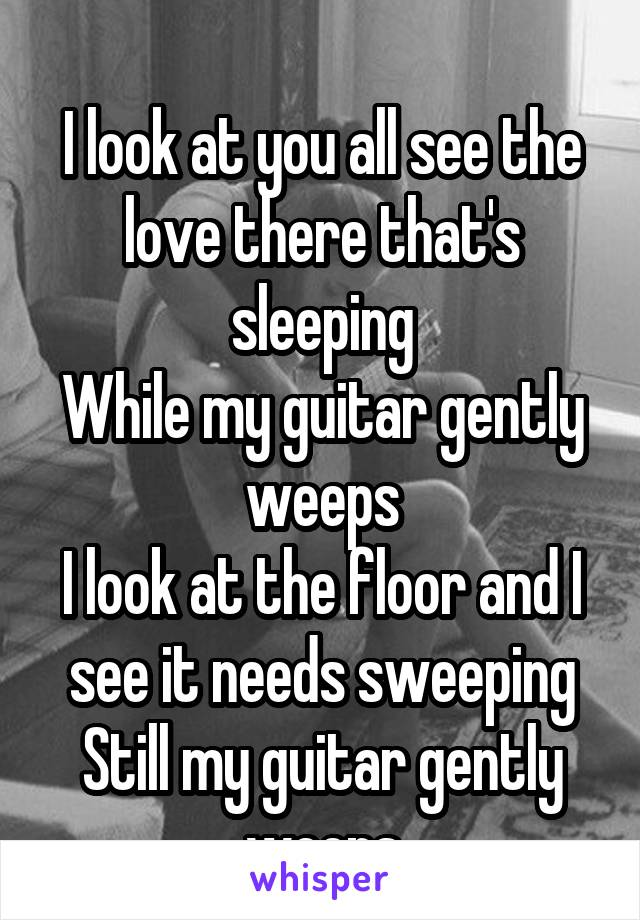 I look at you all see the love there that's sleeping While my guitar gently weeps I look at the floor and I see it needs sweeping Still my guitar gently weeps