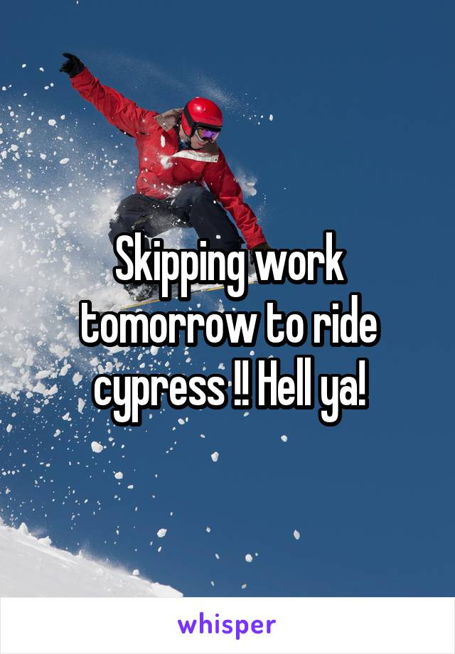 Skipping work tomorrow to ride cypress !! Hell ya!