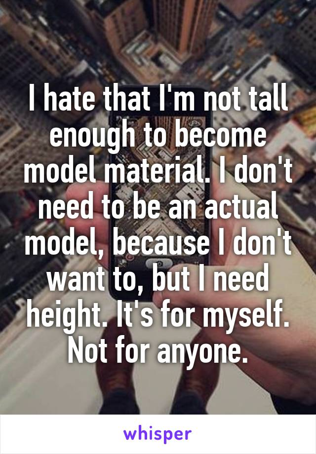 I hate that I'm not tall enough to become model material. I don't need to be an actual model, because I don't want to, but I need height. It's for myself. Not for anyone.
