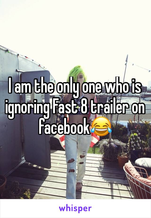 I am the only one who is ignoring Fast 8 trailer on facebook😂
