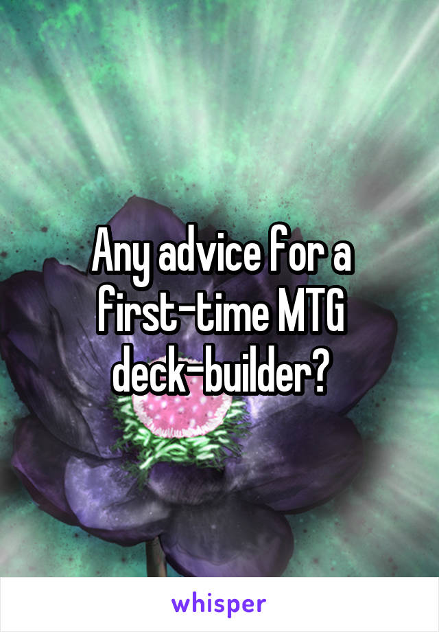 Any advice for a first-time MTG deck-builder?