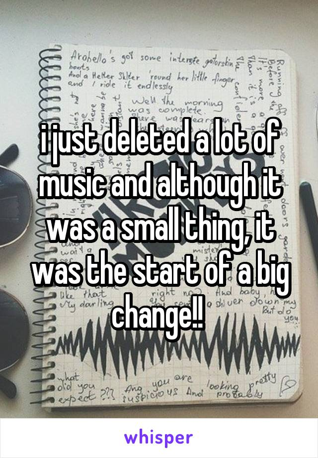 i just deleted a lot of music and although it was a small thing, it was the start of a big change!!