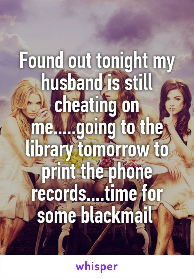 Found out tonight my husband is still cheating on me.....going to the library tomorrow to print the phone records....time for some blackmail