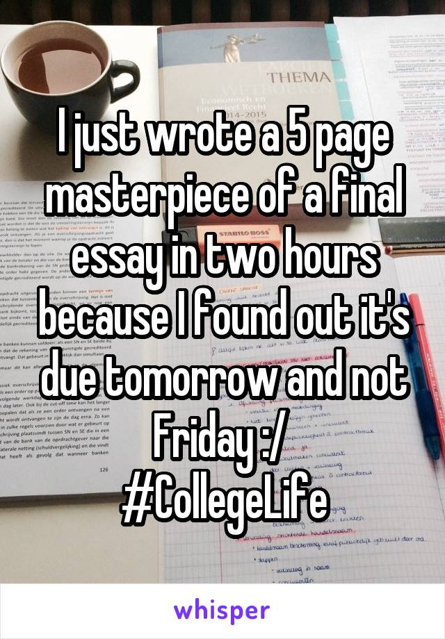 I just wrote a 5 page masterpiece of a final essay in two hours because I found out it's due tomorrow and not Friday :/  #CollegeLife