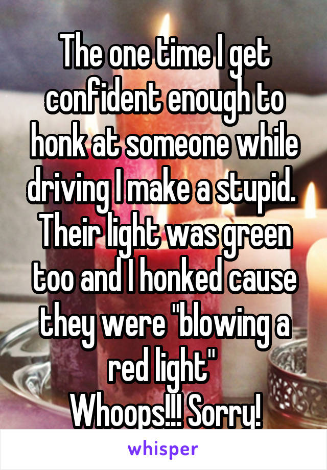 """The one time I get confident enough to honk at someone while driving I make a stupid.  Their light was green too and I honked cause they were """"blowing a red light""""  Whoops!!! Sorry!"""