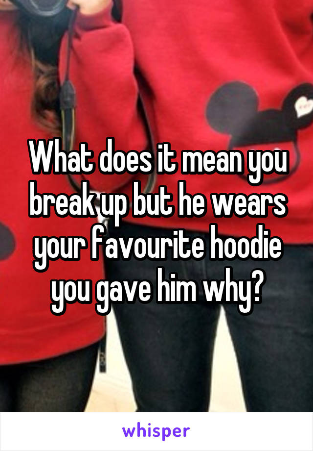 What does it mean you break up but he wears your favourite hoodie you gave him why?