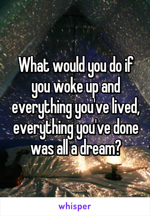 What would you do if you woke up and everything you've lived, everything you've done was all a dream?