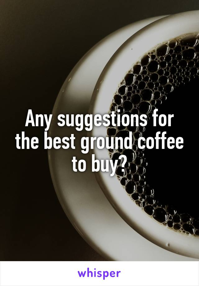 Any suggestions for the best ground coffee to buy?