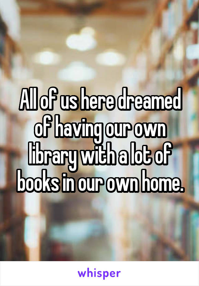 All of us here dreamed of having our own library with a lot of books in our own home.
