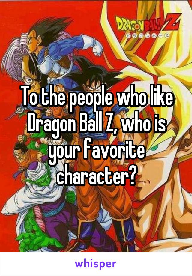 To the people who like Dragon Ball Z, who is your favorite character?