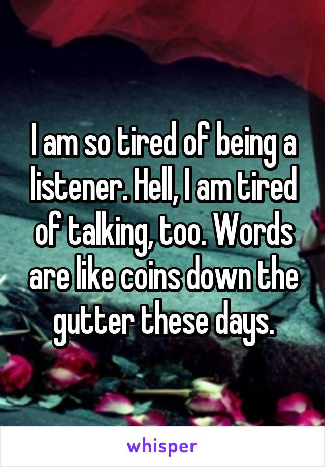 I am so tired of being a listener. Hell, I am tired of talking, too. Words are like coins down the gutter these days.