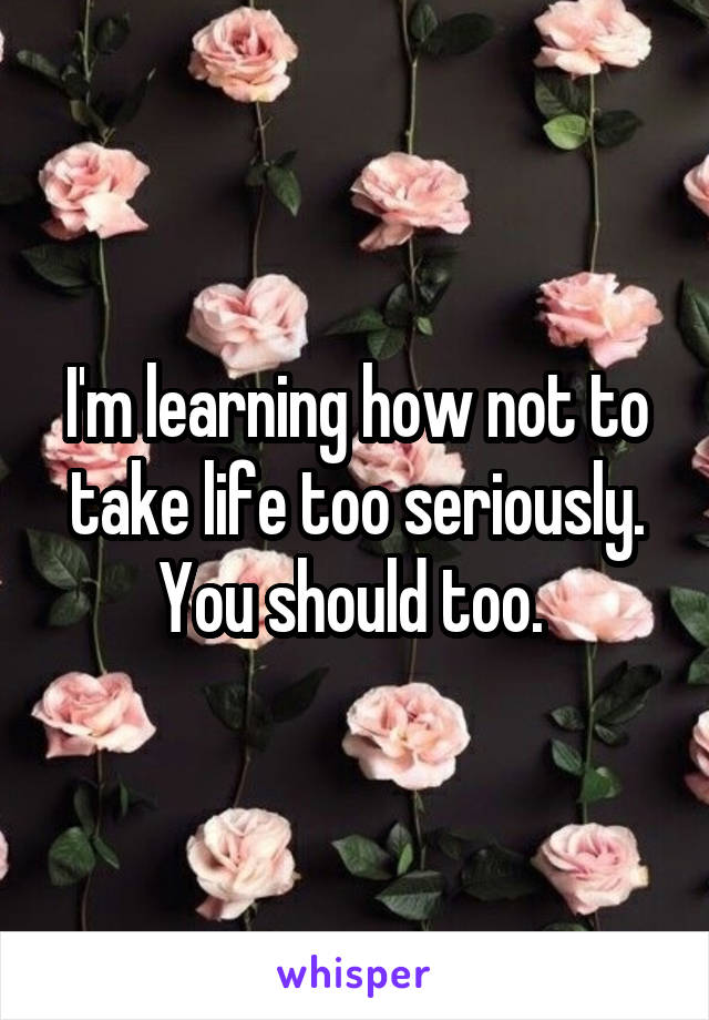 I'm learning how not to take life too seriously. You should too.