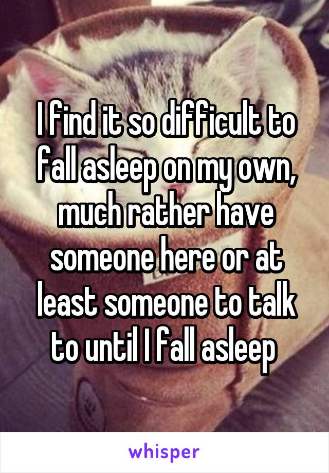 I find it so difficult to fall asleep on my own, much rather have someone here or at least someone to talk to until I fall asleep