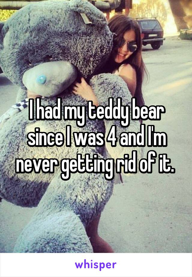 I had my teddy bear since I was 4 and I'm never getting rid of it.
