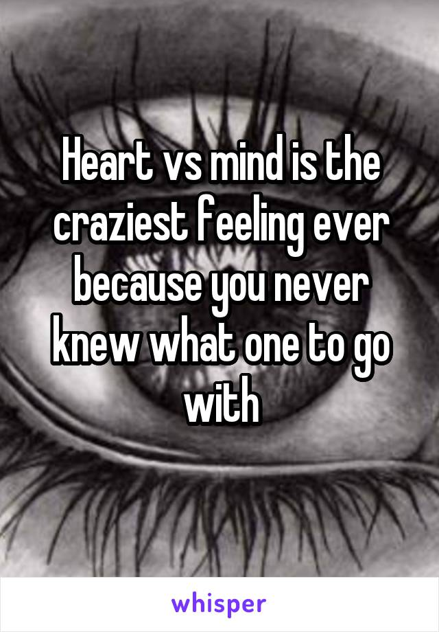 Heart vs mind is the craziest feeling ever because you never knew what one to go with