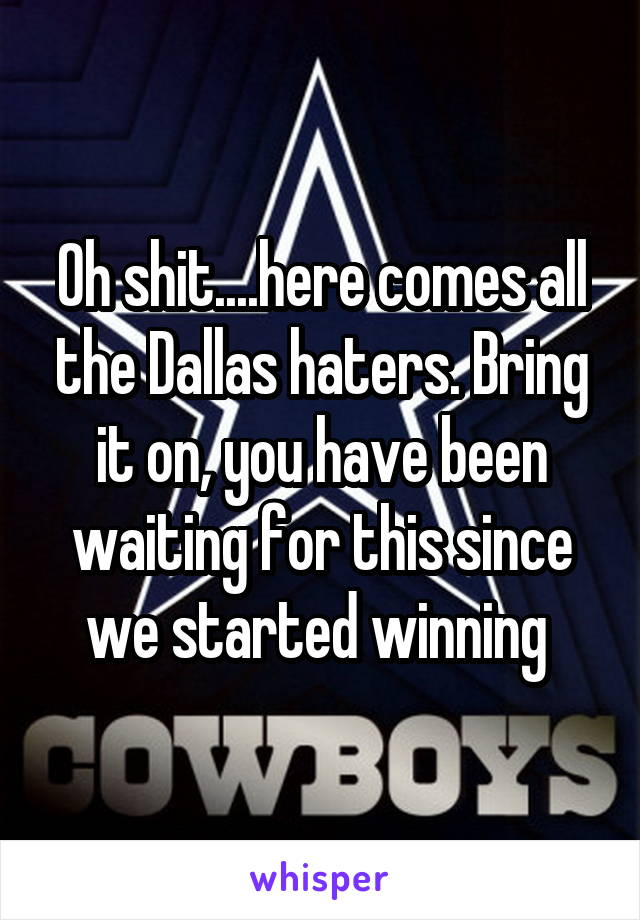 Oh shit....here comes all the Dallas haters. Bring it on, you have been waiting for this since we started winning