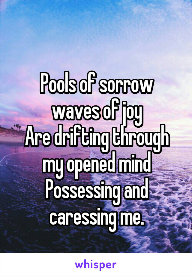 Pools of sorrow waves of joy Are drifting through my opened mind Possessing and caressing me.