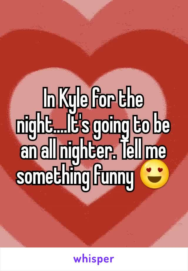 In Kyle for the night....It's going to be an all nighter. Tell me something funny 😍