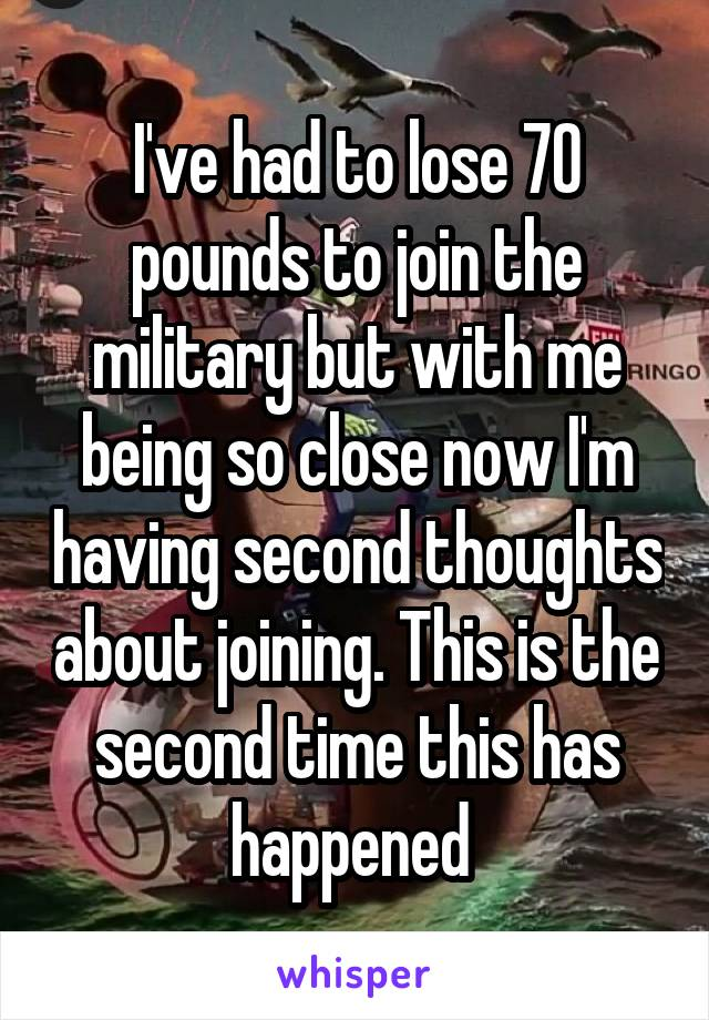 I've had to lose 70 pounds to join the military but with me being so close now I'm having second thoughts about joining. This is the second time this has happened