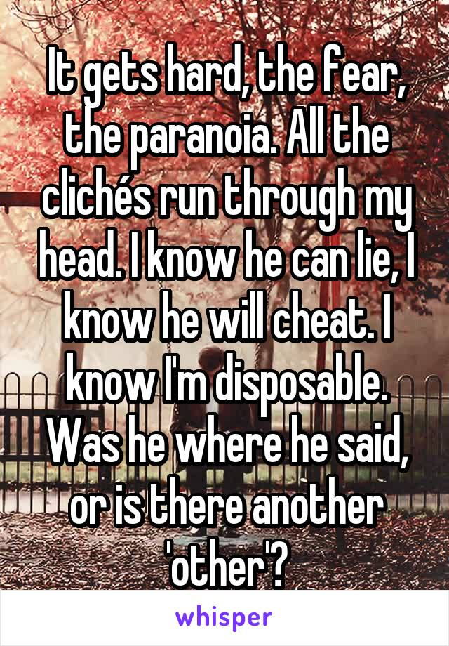It gets hard, the fear, the paranoia. All the clichés run through my head. I know he can lie, I know he will cheat. I know I'm disposable. Was he where he said, or is there another 'other'?