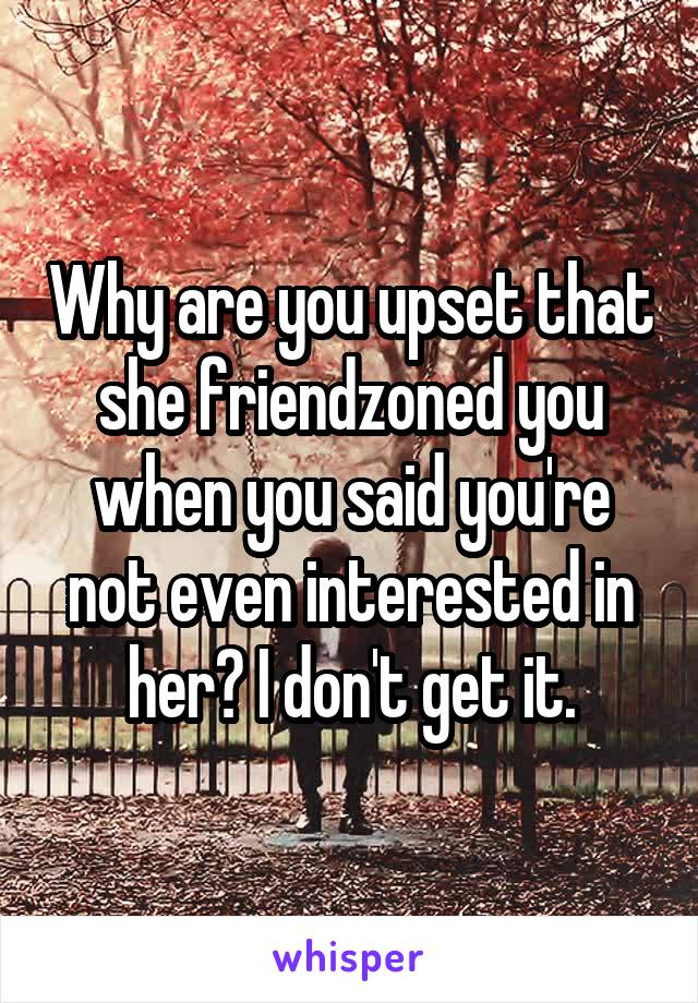 Why are you upset that she friendzoned you when you said you're not even interested in her? I don't get it.