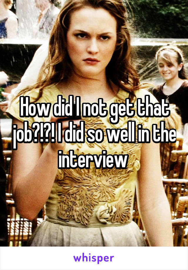 How did I not get that job?!?! I did so well in the interview